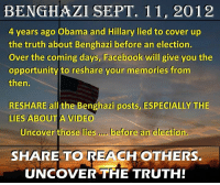 PASS THIS ON!: BENGHAZI SEPT. 11, 2012  4 years ago Obama and Hillary lied to cover up  the truth about Benghazi before an election.  Over the coming days, Facebook will give you the  opportunity to reshare your memories from  then.  RESHARE all the Benghazi posts, ESPECIALLY THE  LIES ABOUT A VIDEO  Uncover those lies  before an election.  SHARE TO REACH  OTHERS.  UNCOVER THE TRUTH! PASS THIS ON!
