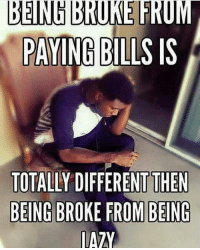 Being Broke, Love, and Memes: BENIN BRUKE FROM  PAYING  BILLS IS  TOTALLY DIFFERENT THEN  BEING BROKE FROM BEING  IATY IT'S ALL LOVE