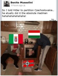 M A D M A N  Don't forget to like our Meme page, Italici Memes Fascisti  -Nero: Benito Mussolini  9 hours ago  So I told Hitler to partition Czechoslovakia.  he atually did it the absolute madman  hahahahahahahaha!  Nero M A D M A N  Don't forget to like our Meme page, Italici Memes Fascisti  -Nero