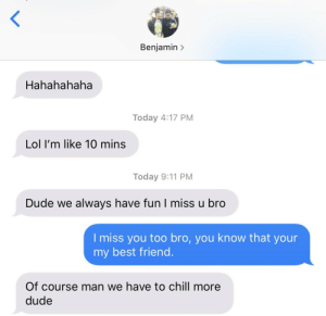 My brother came over today, he left at 9pm and he texted me this. He is a very reserved person. I am the blue bubble i love you bro: Benjamin>  Hahahahaha  Today 4:17 PM  Lol I'm like 10 mins  Today 9:11 PM  Dude we always have fun I miss u bro  I miss you too bro, you know that your  my best friend  Of course man we have to chill more  dude My brother came over today, he left at 9pm and he texted me this. He is a very reserved person. I am the blue bubble i love you bro