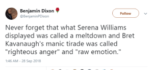 "Serena Williams, Never, and Serena: Benjamin Dixon  @BenjaminPDixon  Follow  Never forget that what Serena Williams  displayed was called a meltdown and Bret  Kavanaugh's manic tirade was called  ""righteous anger"" and ""raw emotion.""  1:46 AM - 28 Sep 2018"