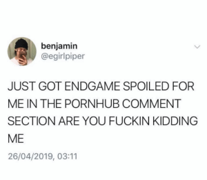 Pornhub, Twitter, and Got: benjamin  @egirlpiper  JUST GOT ENDGAME SPOILED FOR  ME IN THE PORNHUB COMMENT  SECTION ARE YOU FUCKIN KIDDING  ME  26/04/2019, 03:11 Sending thoughts and prayers (credit and consent: @egirlpiper on Twitter)