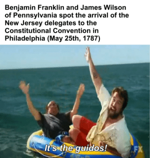 Benjamin Franklin, New Jersey, and Philadelphia: Benjamin Franklin and James Wilson  of Pennsylvania spot the arrival of the  New Jersey delegates to the  Constitutional Convention in  Philadelphia (May 25th, 1787)  It's the guidos!  FX The First Continental Congress (1787)