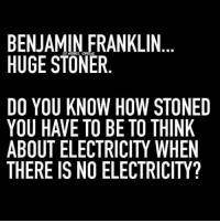 BENJAMIN FRANKLIN  HUGE STONER  DO YOU KNOW HOW STONED  YOU HAVE TO BE TO THINK  ABOUT ELECTRICITY WHEN  THERE IS NO ELECTRICITY?