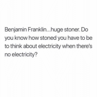 Benjamin Franklin, Memes, and 🤖: Benjamin Franklin...huge stoner. Do  you know how stoned you have to be  to think about electricity when there's  no electricity? Follow @TOPTREE for the funniest stoner memes on IG 🔥🔥🔥 @TOPTREE 👈