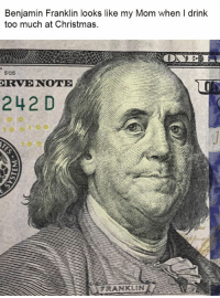 Benjamin Franklin, Christmas, and Memes: Benjamin Franklin looks like my Mom when I drink  too much at Christmas  505  RVE NOTE  242 D  FRANKLIN Top 30 Funniest Memes To Finish Your Work Today