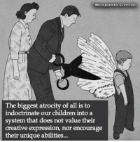 indoctrinate: Benjamin Greene  The biggest atrocity of all is to  indoctrinate our children into a  system that does not value their  creative expression, nor encourage  their unique abilities