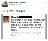 Fuck sake Bev😂 @thememesfeed is a must follow: Benjamin L Corey  @BenjaminLCorey  But Beverly.. she died  Beverly  My sisiter in law died in a fire, her  Bible was beside her bed on a  stand, not a burn mark on the  Bible....Awesome...miracle from  God...  Yesterday at 8:31 PM . Like- 8  Reply Fuck sake Bev😂 @thememesfeed is a must follow