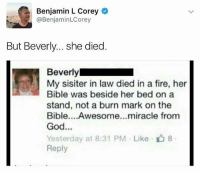 Fire, God, and Bible: Benjamin L Corey  @BenjaminLCorey  But Beverly... she died  Beverly  My sisiter in law died in a fire, her  Bible was beside her bed on a  stand, not a burn mark on the  Bible....Awesome...miracle from  God...  Yesterday at 8:31 PM Like 8  Reply Do NOT follow @memezar if you're easily offended 😳😂