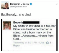 Fire, Funny, and God: Benjamin L Corey  @BenjaminLCorey  But Beverly.. she died  Beverly  My sisiter in law died in a fire, her  Bible was beside her bed on a  stand, not a burn mark on the  Bible....Awesome...miracle from  God...  Yesterday at 8:31 PM Like 8  Reply Jesus Christ Bev.