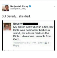 Fire, God, and Bible: Benjamin L Corey  @BenjaminLCorey  But Beverly... she died  Beverly  My sisiter in law died in a fire, her  Bible was beside her bed on a  stand, not a burn mark on the  Bible....Awesome...miracle from  God  Yesterday at 8:31 PM Like8  Reply The sacred text is more important obviously