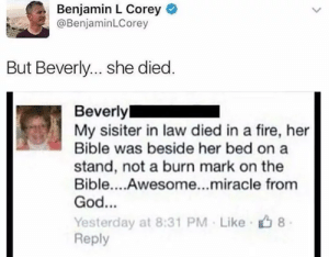 Fire, God, and Bible: Benjamin L Corey  @BenjaminLCorey  But Beverly... she died.  Beverly  My sisiter in law died in a fire, her  Bible was beside her bed on a  stand, not a burn mark on the  Bible....Awesome...miracle from  God...  Yesterday at 8:31 PM Like 8  Reply