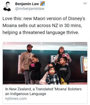Disney, Grandma, and Love: Benjamin Law  @mrbeniaminlaw  Love this: new Maori version of Disney's  Moana sells out across NZ in 30 mins,  helping a threatened language thrive.  In New Zealand, a Translated 'Moana' Bolsters  an Indigenous Language  nytimes.com baelor: sisters-not-lions:  jadedownthedrain: How cool is this?! Here's a link to a news article and some videos about production (posted before the film was released) Their Moana is very talented, and their Maui is a local newscaster whose daughters made him audition! Rachel House still voices Grandma Tala, Temuera Morrison still voices the Chief, and Jemaine Clement still voices Tamatoa. Rob Ruha and Jemaine Clement translated and rearranged the music so that the songs still worked while sung in a different language, which is super impressive. Also: Air New Zealand will feature the Maori version on their in flight entertainment starting in November!  this news is from earlier this year, you can now actually listen/watch the te reo version in clips on youtube now. this one is pretty exemplary of the original and new voice actors together! 3