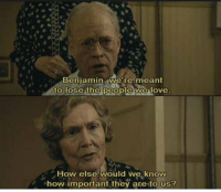 Memes, Benjamin Button, and 🤖: Benjamin, we're meant  to lose the people we love  How else would we know  how important they are to us? The Curious Case of Benjamin Button