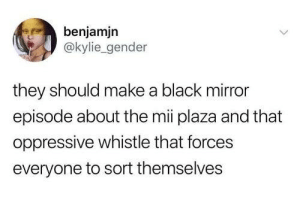 Dank, Memes, and Target: benjamjn  @kylie_gender  they should make a black mirror  episode about the mii plaza and that  oppressive whistle that forces  everyone to sort themselves me irl by KevlarYarmulke MORE MEMES