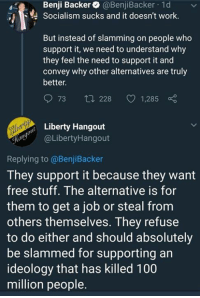 (GC): Benji Backer @BenjiBacker 1d  Socialism sucks and it doesn't work.  But instead of slamming on people who  support it, we need to understand why  they feel the need to support it and  convey why other alternatives are truly  better.  73 t 228 1,285  Liberty Hangout  aLibertyHangout  Replying to @BenjiBacker  They support it because they want  free stuff. The alternative is for  them to get a job or steal from  others themselves. They refuse  to do either and should absolutely  be slammed for supporting an  ideology that has killed 100  million people. (GC)