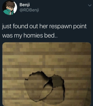 Irl, Me IRL, and Her: Benji  @RDBenji  just found out her respawn point  was my homies bed.. Me irl