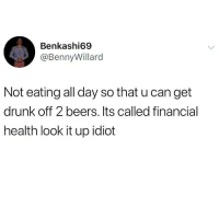 Drunk, Life, and Memes: Benkashi69  @Bennyillard  Not eating all day so that u can get  drunk off 2 beers. lts called financial  health look it up idiot This is a serious life hack.