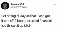Drunk, Idiot, and Smart: Benkashi69  @BennyWillard  Not eating all day so that u can get  drunk off 2 beers. Its called financial  health look it up idiot Smart