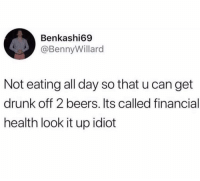 Drunk, Memes, and Idiot: Benkashi69  @BennyWillard  Not eating all day so that u can get  drunk off 2 beers. Its called financial  health look it up idiot Dm to someone who does this 😂