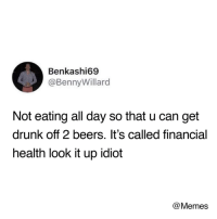 meirl: Benkashi69  @BennyWillard  Not eating all day so that u can get  drunk off 2 beers. It's called financial  health look it up idiot  @Memes meirl