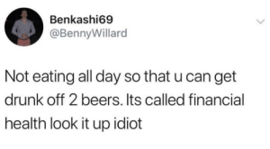 #adulting: Benkashi69  @BennyWillard  Not eating all day so that u can get  drunk off 2 beers. Its called financial  health look it up idiot #adulting