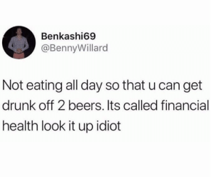 Drink now, eat later.: Benkashi69  @BennyWillard  Not eating all day so that u can get  drunk off 2 beers. Its called financial  health look it up idiot Drink now, eat later.
