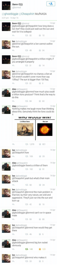 LMAO BEST TWITTER CONVERSATION OF 2015: Benn o)))  abnmrs  a ghost biggie acheapshirt  MufNASA  2:27 pm 14 Apr 15   Benn o)))  abnmrs  14 Apr  @ghost biggie Cheapshirt how long does a  lion live? they could just wait out the sun and  wait for it to collapse  t R, 32  14 Apr  lee @ghost biggie  @bnmrsl Cheapshirt a lion cannot outlive  the sun.  49  34  14 Apr  Benn o))) abnmrs  @ghostbiggie @Cheapshirt a trillion might, if  you arranged it properly  31  14 Apr  lee  @ghostbiggie  @bnmrsl a Cheapshirt no chance, a lion at  full stretch couldn't cover more than say  10ftsq? The sun is bigger than 10t ftsq  22  14 Apr  Alex  acheapshirt  aghostbiggie abnmrsl how much piss could  a trillion lions produce? Think that's the way to  do this   G 14 Apr  Alex  @Cheapshirt  Nothing makes me laugh more than thinking  about this. Genuinely think the lions could do  1 trillion lions  the sun  1,078 821  t 14 Apr  lee  @ghost biggie  tR, 105  25  14 Apr  Alex  acheapshirt  @ghostbiggie there's a trillion of them  t 162  91  14 Apr  lee  aghostbiggie  @Cheapshirt yeah but what's their main  attack  82  24   14 Apr  lee  biggie  acheapshirt obnmrs the main problem is  that lion, by their very nature, are wild and  aggressive. They'll just run into the sun and  burn up  t 42  16  Alex  acheapshirt  14 Apr  @ghostbiggie abnmrsl can't run in space  mate  t 93  89  14 Apr  lee ghost biggie  @Cheapshirt abnmrsl how would they get  there  46  14 Apr  Alex  acheapshirt  @ghostbiggie (abnmrsl big lion rocket  obviously  ta, 148 123  lee @ghost biggie  14 Apr  @Cheapshirt abnmrsl who makes it  20 LMAO BEST TWITTER CONVERSATION OF 2015