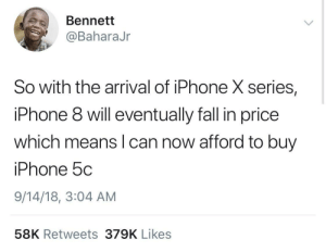 Dank, Fall, and Iphone: Bennett  @BaharaJr  So with the arrival of iPhone X series,  iPhone 8 will eventually fall in price  which means l can now afford to buy  iPhone 5c  9/14/18, 3:04 AM  58K Retweets 379K Likes Treating myself to the iPhone 3G in a few months! by emtdp MORE MEMES
