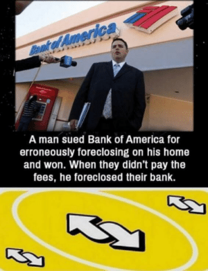 Gamer moment: Bennk of America  A man sued Bank of America for  erroneously foreclosing on his home  and won. When they didn't pay the  fees, he foreclosed their bank. Gamer moment