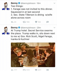 Memes, Hotel, and Nigel Farage: Benny  abennyjohnson 18m  Two things:  1. Farage was not invited to this dinner.  squeezed in at last second  2. Sec. State Tillerson is dining w/wife  alone across room  156 192  M  t 24  Benny  dabennyjohnson 29m  At Trump hotel. Secret Service swarms  the place. Trump walks in, sits down next  to me w/ Gov. Rick Scott, Nigel Farage,  Ivanka & Kuchner  NIHE  500 Well now.