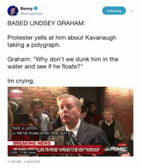 "Crying, Dunk, and Memes: Benny  @bennyjohnson  Following  BASED LINDSEY GRAHAM:  Protester yells at him about Kavanaugh  taking a polygraph.  Graham: ""Why don't we dunk him in the  water and see if he floats?""  Im crying  TAKE A LISTEN  WEVE HUMILIATED THIS GUY.  BREAKING NEWS  0 TI  VATE NI POBE HAPPEARS TO BE VERYTHOROUGHMSNBC  0:08 77.8K views  10.32 AMCT  11:38 AM-4 Oct 2018 (CH)"