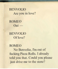 Fucking, Love, and Pizza: BENVOLIO  Are you in love?  ROMEO  Out-  BENVOLIO  Of love?  ROMEO  No Benvolio, I'm out of  fucking Pizza Rolls. I already  told you that. Could you please  just drive me to the store?