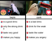 time to make a choice: bepis  conk  is a good drinc  is a bad drinc  only the strong drink  drink for the weak  it  taste very good  makes you happy  taste like water  makes you angery time to make a choice