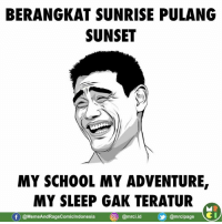 "Meme, Memes, and Sunrise: BERANGKAT SUNRISE PULANG  SUNSET  MY SCH0OL MY ADVENTURE  MY SLEEP GAK TERATUR  (f)@MemeAndRageComicIndonesia迴@mrci.id (y @mrcipage ei My sleep tak terature :""v   Credit : Meme Comic Lovers"