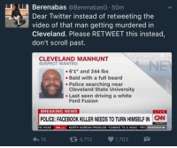 "<p>Just spreading the word y'all&hellip;. Mr. Godwin and others did not deserve what this man did to them. (via /r/BlackPeopleTwitter)</p>: Berenabas @BerenabasG 50m  Dear Twitter instead of retweeting the  video of that man getting murdered in  Cleveland. Please RETWEET this instead  don't scroll past.  CLEVELAND MANHUNT  SUSPECT WANTED:  -6'1"" and 244 lbs  Bald with a full beard  Cleveland State University  Ford Fusion  - Police searching near  . Last seen driving a white  BREAKING NEWS  LIVE  POLICE: FACEBOOK KILLER NEEDS TO TURN HIMSELF IN  CN  7:04 PM ET  16  4,712 1,703 <p>Just spreading the word y'all&hellip;. Mr. Godwin and others did not deserve what this man did to them. (via /r/BlackPeopleTwitter)</p>"