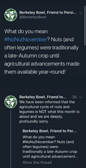 adulthoodisokay: asklfdjljkg: Berkeley Bowl, Friend to Persi...  @BerkeleyBowl  What do you mean  #NoNutNovember? Nuts (and  often legumes) were traditionlly  a late-Autumn crop until  agricultural advancements made  them available year-round!   Berkeley Bowl, Friend to...3d  We have been informed that the  agricultural cycle of nuts and  legumes is NOT what this month is  about and we are deeply,  profoundly sorry  Berkeley Bowl, Friend to Per..  What do you mean  #NoNutNovember? Nuts (and  often legumes) were  traditionally a late-Autumn crop  until agricultural advancement...  Show this thread adulthoodisokay: asklfdjljkg
