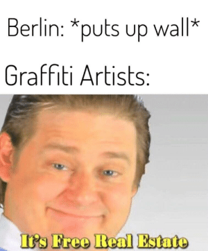 I thought of this after a tour through Berlin: Berlin: *puts up wall*  V  Graffiti Artists:  It's Free Real Estate I thought of this after a tour through Berlin