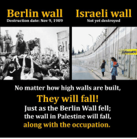 How High, Journey, and Memes: Berlin wall Israeli wall  Destruction date: Nov 9, 1989  Not yet destroyed  No matter how high walls are built,  They will fall!  Just as the Berlin Wall fell;  the wall in Palestine will fall,  along with the occupation. On the 27th anniversary of the fall of the #Berlin wall, an #Apartheid wall is running through the West Bank that is four times as long as the Berlin wall. The wall makes it impossible for thousands of #Palestinians to farm their land; restricts access by rural Palestinians to hospitals in nearby towns; prevents teachers from going to work; and disrupts family and social ties. Lengthy and circuitous journeys must be made over distances that were previously ten minutes away, to reach the dozens of checkpoints and gates that Israel has installed.