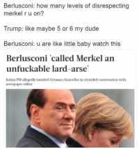 HAHAHAHAHAHAHAHAHAHAHA: Berlusconi: how many levels of disrespecting  merkel r u on?  Trump: like maybe 5 or 6 my dude  Berlusconi: u are like little baby watch this  Berlusconi 'called Merkel an  unfuckable lard-arse'  Italian PM allegedly insulted German chancellor in recorded conversation with  newspaper editor HAHAHAHAHAHAHAHAHAHAHA
