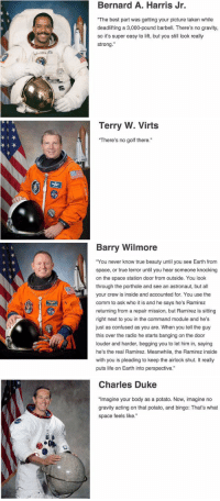 """This is astronauts describing what it's like to be in space... My bro Barry has seen some shit 😂😂😂: Bernard A. Harris Jr.  """"The best part was getting your picture taken while  deadlifting a 3,000-pound barbell. There's no gravity,  so it's super easy to lift, but you still look really  strong.""""   Terry W. Virts  """"There's no golf there.""""   Barry Wilmore  """"You never know true beauty until you see Earth from  space, or true terror until you hear someone knocking  on the space station door from outside. You look  through the porthole and see an astronaut, but all  your crew is inside and accounted for. You use the  comm to ask who it is and he says he's Ramirez  returning from a repair mission, but Ramirez is sitting  right next to you in the command module and he's  just as confused as you are. When you tell the guy  this over the radio he starts banging on the door  louder and harder, begging you to let him in, saying  he's the real Ramirez. Meanwhile, the Ramirez inside  with you is pleading to keep the airlock shut. It really  puts life on Earth into perspective.""""   Charles Duke  """"Imagine your body as a potato. Now, imagine no  gravity acting on that potato, and bingo: That's what  space feels like."""" This is astronauts describing what it's like to be in space... My bro Barry has seen some shit 😂😂😂"""