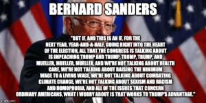 """Racism, Heart, and Minimum Wage: BERNARD SANDERS  """"BUT IF, AND THIS IS AN IF, FOR THE  NEXT YEAR, YEAR-AND-A-HALF, GOING RIGHT INTO THE HEART  OF THE ELECTION, ALL THAT THE CONGRESS IS TALKING ABOUT  IS IMPEACHING TRUMP AND TRUMP, TRUMP,TRUMP,AND  MUELLER, MUELLER, MUELLER, AND WERE NOT TALKING ABOUT HEALTH  CARE, WE'RE NOT TALKING ABOUT RAISING THE MINIMUM  WAGE TO A LIVING WAGE WERE NOT TALKING ABOUT COMBATING  CLIMATE CHANGE, WERE NOT TALKING ABOUT SEXISM AND RACISM  AND HOMOPHOBIA, AND ALL OF THE ISSUES THAT CONCERN  ORDINARY AMERICANS, WHATI WORRY ABOUT IS THAT WORKS TO TRUMPS ADVANTAGE""""  imgfip.com Day 226 of posting an awesome quote every day until DJT get indicted."""
