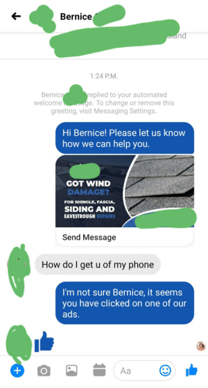 How did everyone get on my phone: Bernice  unand  1:24 P.M.  replied to your automated  ouge. To change or remove this  Bernice  welcome  greeting, visit Messaging Settings.  Hi Bernice! Please let us know  how we can help you.  GOT WIND  DAMAGE?  FOR SHINGLE, FASCIA,  SIDING AND  EAVESTROUGH REPAIRS  Send Message  How do I get u of my phone  I'm not sure Bernice, it seems  have clicked on one of our  you  ads.  Aa How did everyone get on my phone