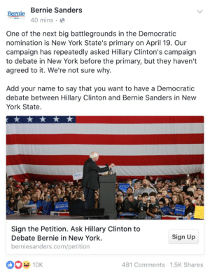 Bernie calling Hillary out is my kink: Bernie Bernie Sanders  40 mins  2016  One of the next big battlegrounds in the Democratic  nomination is New York State's primary on April 19. Our  campaign has repeatedly asked Hillary Clinton's campaign  to debate in New York before the primary, but they haven't  agreed to it. We're not sure why.  Add your name to say that you want to have a Democratic  debate between Hillary Clinton and Bernie Sanders in New  York State.  A FUTURE TO  BELIEVE IN  A FUTURE TO  SBELIEVE IN  Sign the Petition. Ask Hillary Clinton to  Debate Bernie in New York.  berniesanders.com/petition  Sign Up  OK  481 Comments 1.5K Shares Bernie calling Hillary out is my kink