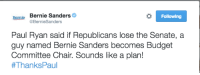 Bernie Sanders, Doe, and Memes: Bernie Bernie Sanders  Following  @BernieSanders  Paul Ryan said if Republicans lose the Senate, a  guy named Bernie Sanders becomes Budget  Committee Chair. Sounds like a plan!  #Thanks Paul The ever courteous Bernie Sanders does it again.  Somebody give this man a gavel! #FlipTheSenate