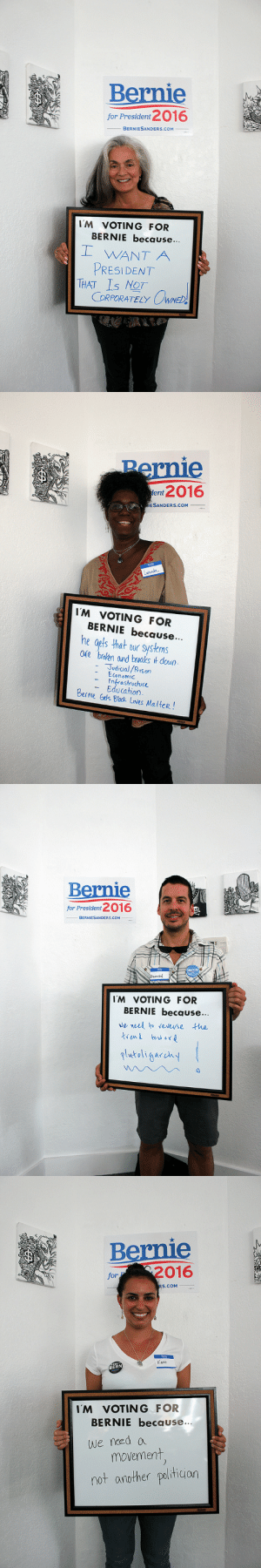 highmelalanin:  whywerevotingbernie:  Why are you voting for Bernie?  Beautiful : Bernie  for President 2016  BERNIESANDERS.COM  I'M VOTING FOR  BERNIE because...  I WANT A  PRESIDENT  THAT Is NOT  CORPORATELY OWNED!   Pernie  tent 2016  IESANDERS.COM  Lakenda  I'M VOTING FOR  BERNIE because...  he gets that our systems  are broken and breaks it down.  Judicial/Prison  Economic  Infrastructure  Education.  Bernie Gels Black LIves Malter!   Bernie  for President 2016  BERNIESANDERS.COM  DapeEN  I'M VOTING FOR  BERNIE becguse...  we need to reverse the  trend tow ard  platoligarehy   Bernie  for 2016  RS.COM  Hetio  KARA  BERN  I'M VOTING FOR  BERNIE because...  we need a  movement,  not another politician highmelalanin:  whywerevotingbernie:  Why are you voting for Bernie?  Beautiful