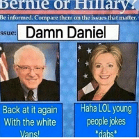 Damn Daniel Back: Bernie Or  Be informed. Compare them on the issues that matter.  ssue Damn Daniel  Back at it again  Haha LOL young  With the white  people jokes  Vansl