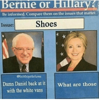 Posting for tori she's sick damndaniel: Bernie or Hilary  Be informed. Compare them on the issues that matter.  Shoes  Issue:  @fuck boys failures  Damn Daniel  back at it  What are those  with the white vans Posting for tori she's sick damndaniel