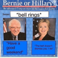"Memes, Good, and Bernie: Bernie or Hillar?  Be informed. Compare them on the issues that matter  Issue:  ""Have a  good  weekend""  The bell doesn't  dismiss you, I do"""