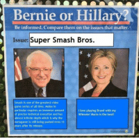 "Love, Smashing, and Super Smash Bros: Bernie or Hillar  Be informed. Compare them on the issues that matter.  Issue: Super Smash Bros.  Smash is one of the greatest video  game series of all time. Melee in  particular requires an immense amount  of precise technical execution and has  almost infinite depth which is why the  metagame is still being pushed even 15  years after its release.  I love playing Brawl with my  Wiimote! Mario is the best! <p><a class=""tumblr_blog"" href=""http://precumming.tumblr.com/post/138764519367"">precumming</a>:</p> <blockquote> <p>my favorite one</p> </blockquote>"